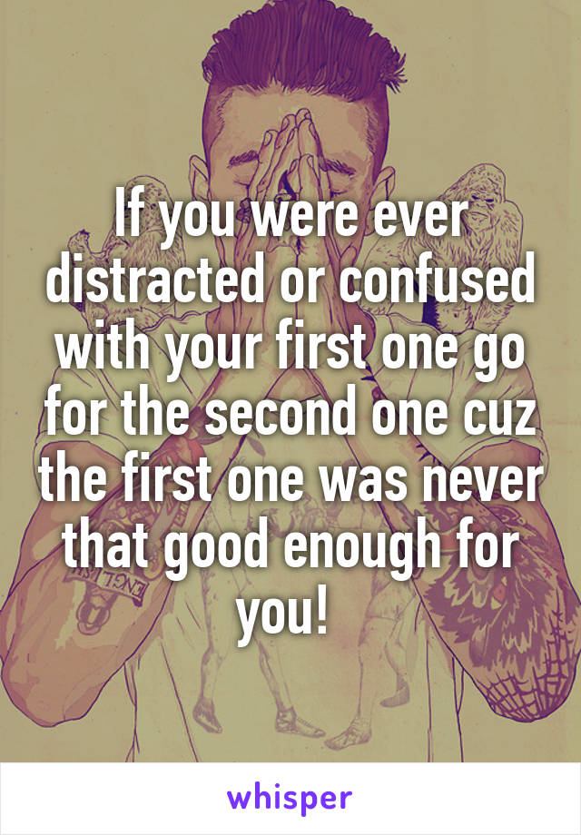 If you were ever distracted or confused with your first one go for the second one cuz the first one was never that good enough for you!