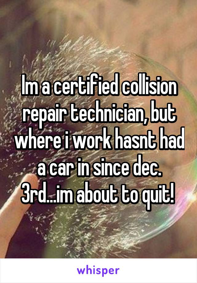 Im a certified collision repair technician, but where i work hasnt had a car in since dec. 3rd...im about to quit!