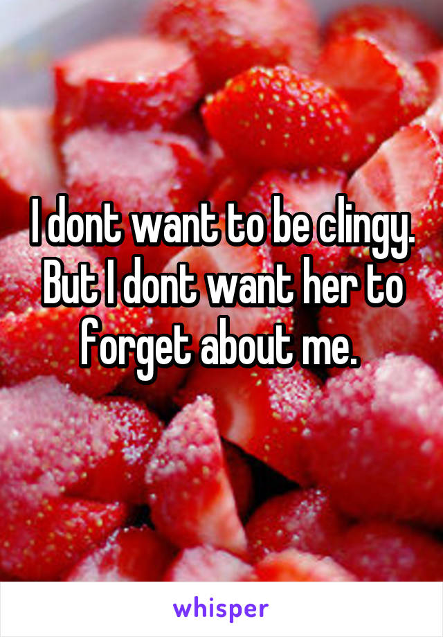 I dont want to be clingy. But I dont want her to forget about me.