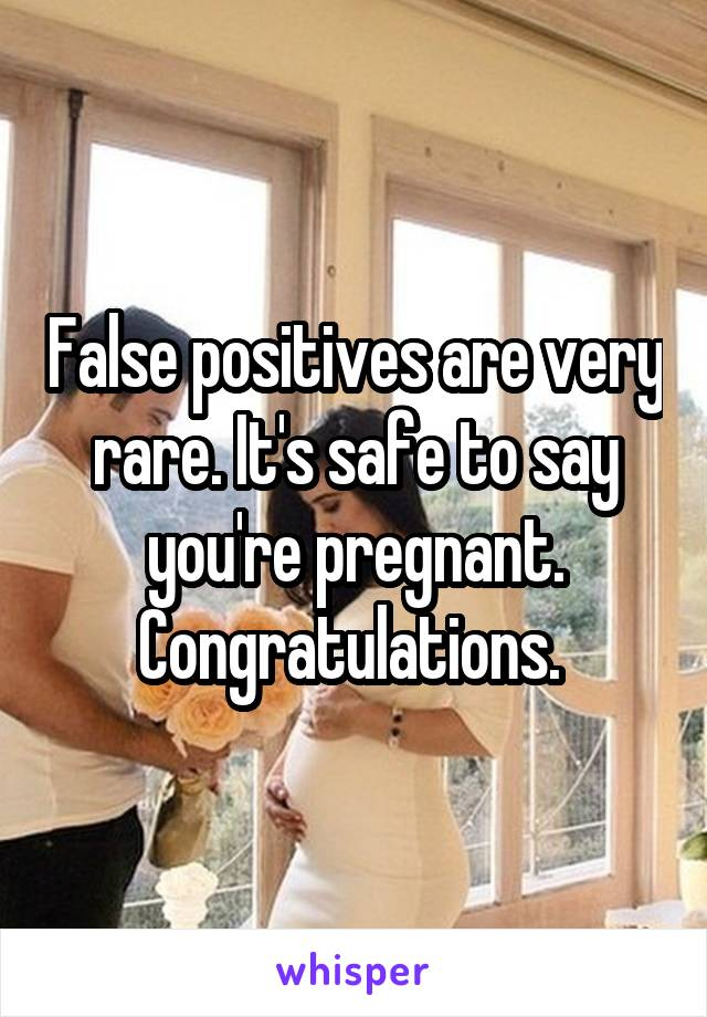 False positives are very rare. It's safe to say you're pregnant. Congratulations.