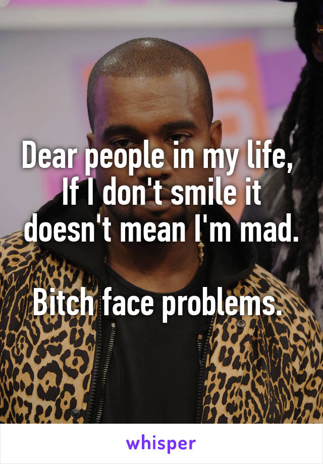 Dear people in my life,  If I don't smile it doesn't mean I'm mad.  Bitch face problems.