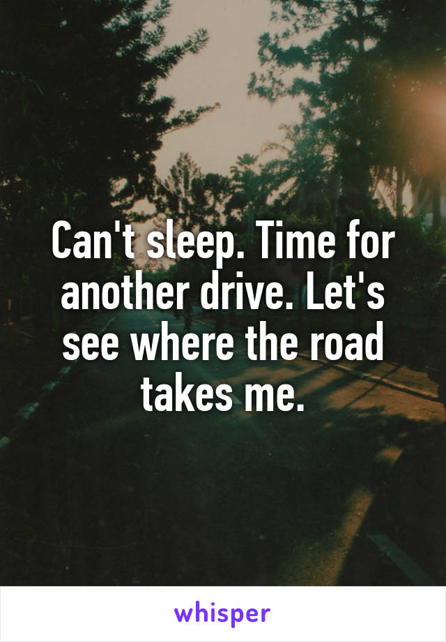 Can't sleep. Time for another drive. Let's see where the road takes me.