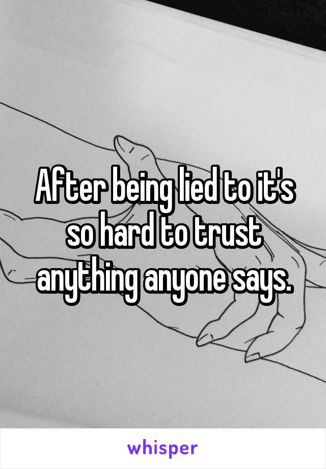 After being lied to it's so hard to trust anything anyone says.