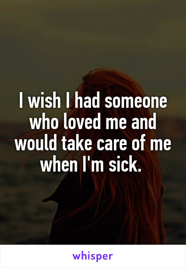 I wish I had someone who loved me and would take care of me when I'm sick.