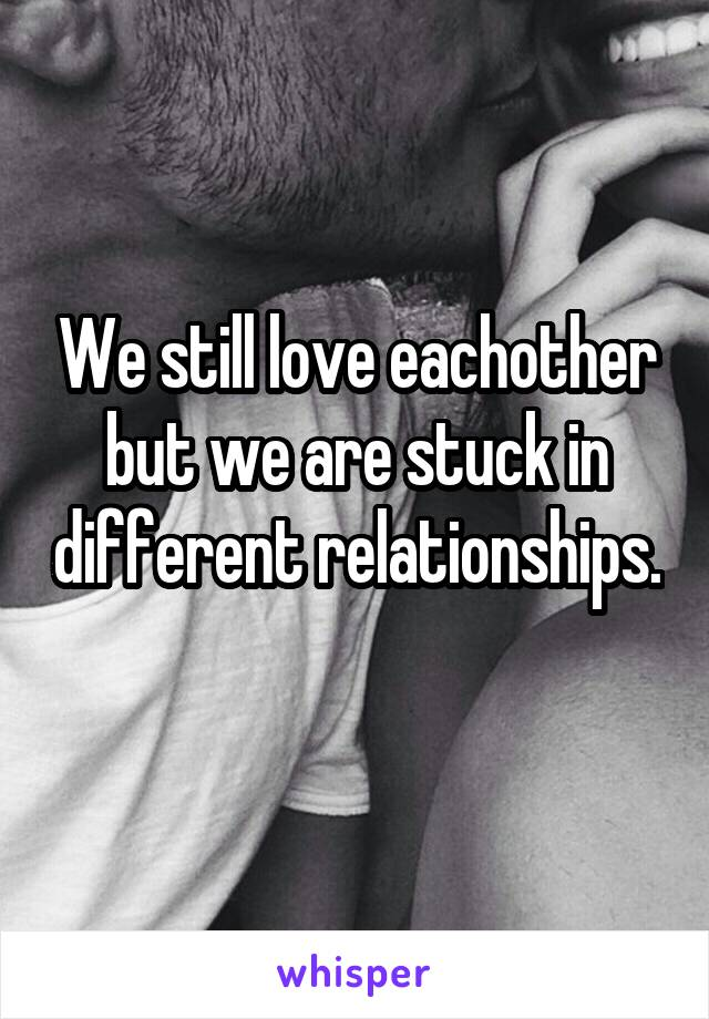 We still love eachother but we are stuck in different relationships.