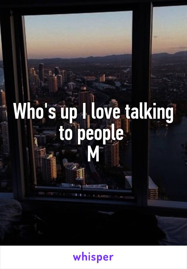 Who's up I love talking to people  M