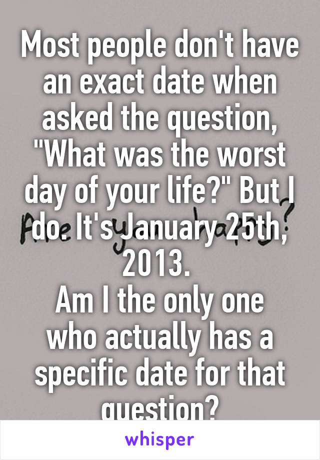 """Most people don't have an exact date when asked the question, """"What was the worst day of your life?"""" But I do. It's January 25th, 2013.  Am I the only one who actually has a specific date for that question?"""