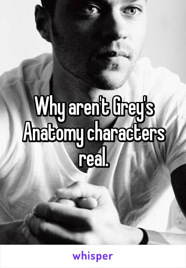 Why aren't Grey's Anatomy characters real.