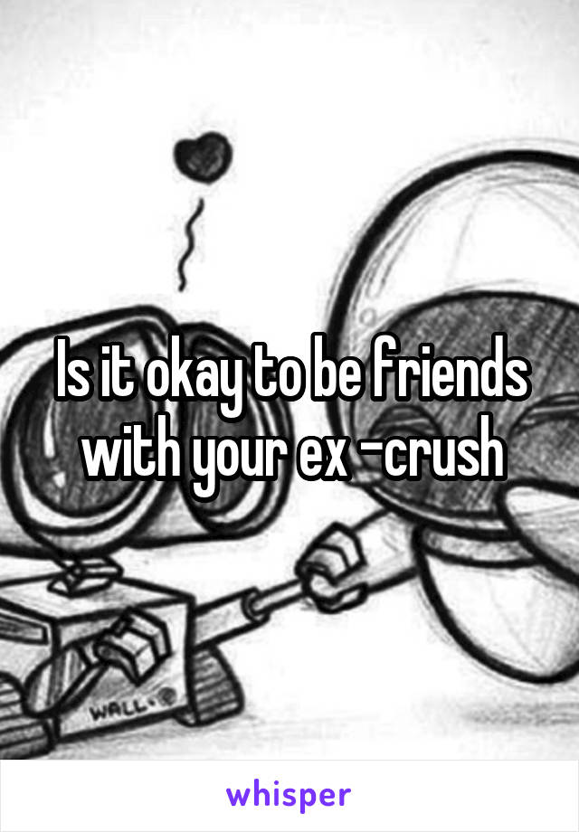 Is it okay to be friends with your ex -crush