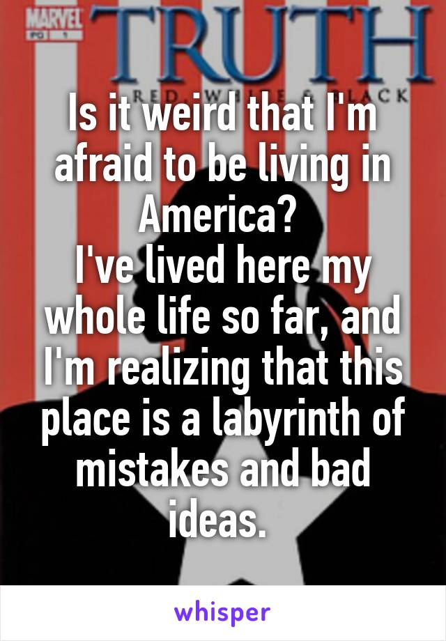 Is it weird that I'm afraid to be living in America?  I've lived here my whole life so far, and I'm realizing that this place is a labyrinth of mistakes and bad ideas.