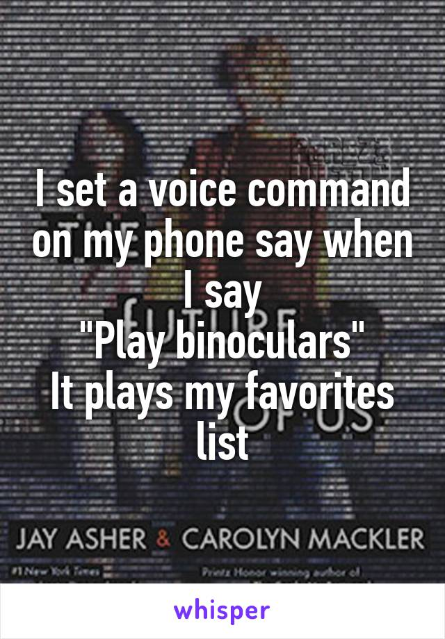 """I set a voice command on my phone say when I say """"Play binoculars"""" It plays my favorites list"""