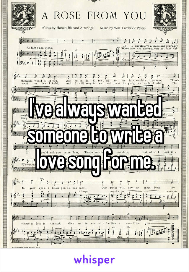 I've always wanted someone to write a love song for me.