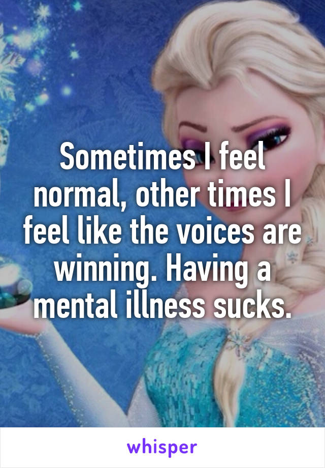 Sometimes I feel normal, other times I feel like the voices are winning. Having a mental illness sucks.