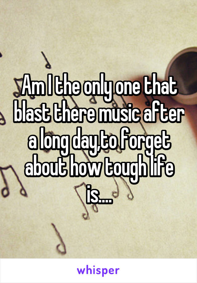 Am I the only one that blast there music after a long day,to forget about how tough life is....