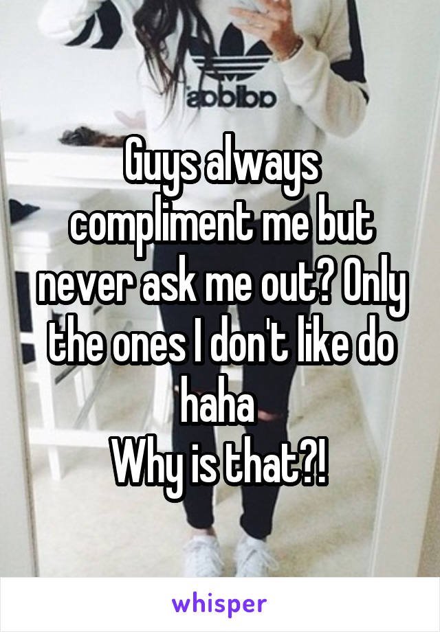 Guys always compliment me but never ask me out? Only the ones I don't like do haha  Why is that?!