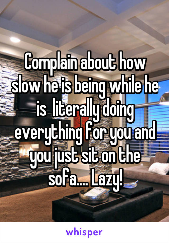 Complain about how slow he is being while he is  literally doing everything for you and you just sit on the sofa.... Lazy!
