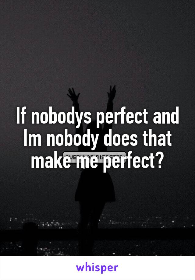 If nobodys perfect and Im nobody does that make me perfect?