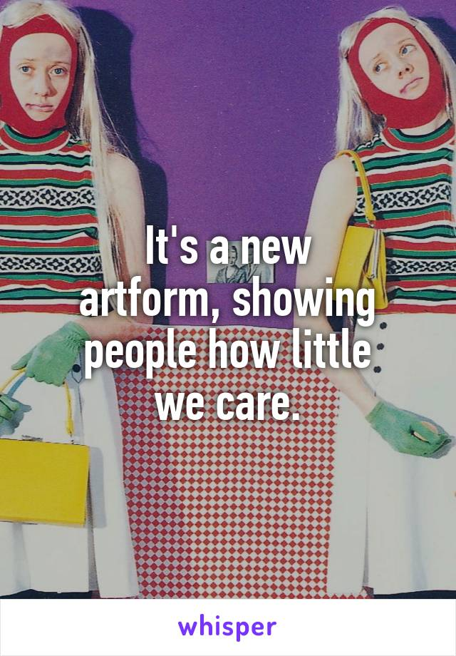 It's a new artform, showing people how little we care.