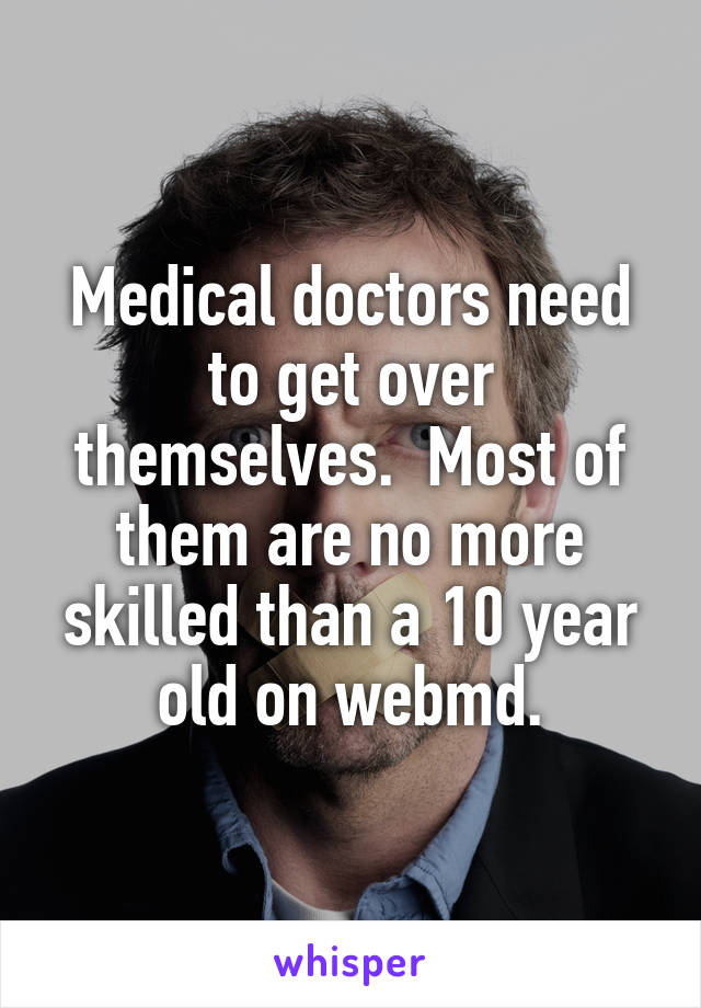 Medical doctors need to get over themselves.  Most of them are no more skilled than a 10 year old on webmd.