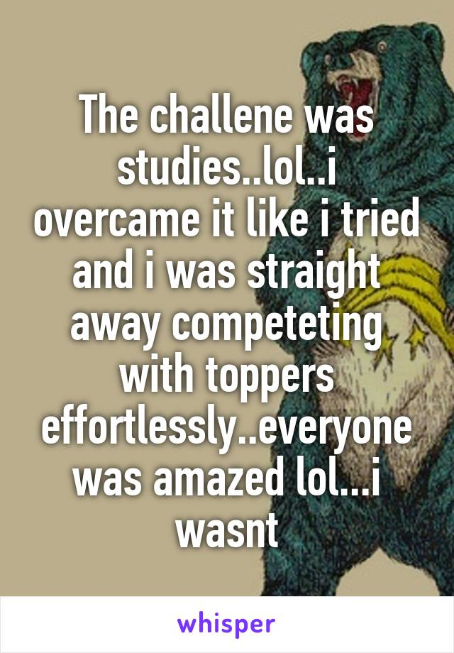 The challene was studies..lol..i overcame it like i tried and i was straight away competeting with toppers effortlessly..everyone was amazed lol...i wasnt