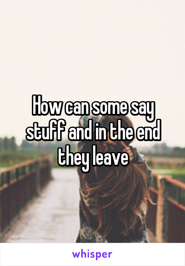 How can some say stuff and in the end they leave
