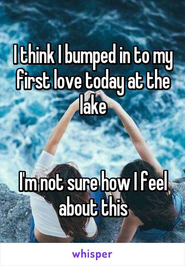I think I bumped in to my first love today at the lake   I'm not sure how I feel about this