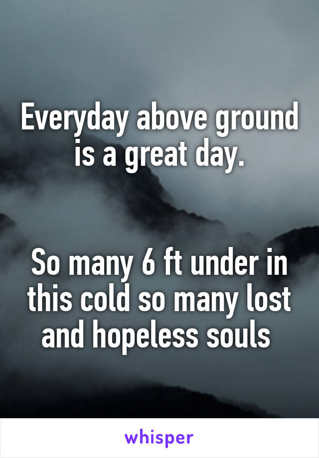 Everyday above ground is a great day.   So many 6 ft under in this cold so many lost and hopeless souls