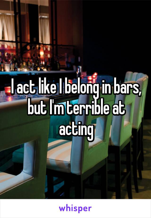 I act like I belong in bars, but I'm terrible at acting