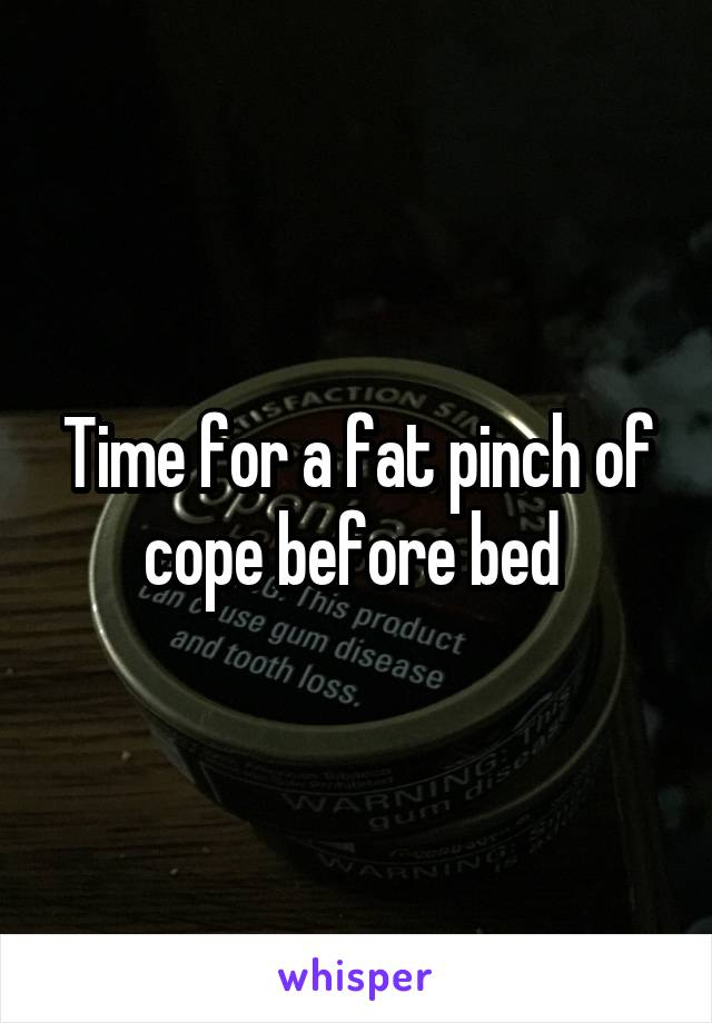 Time for a fat pinch of cope before bed