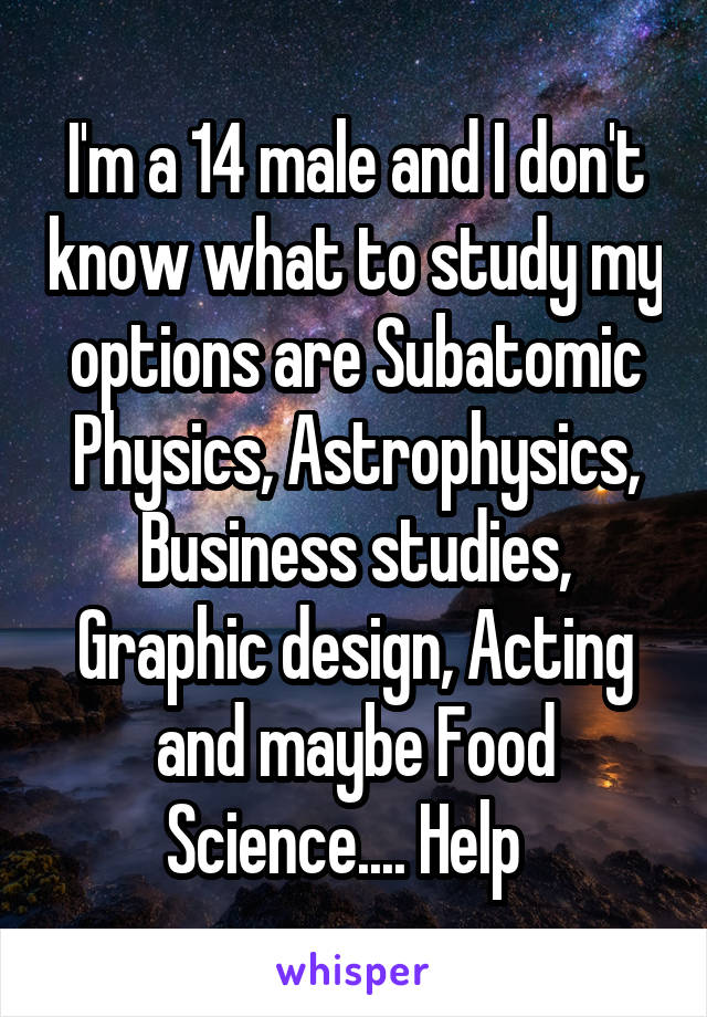 I'm a 14 male and I don't know what to study my options are Subatomic Physics, Astrophysics, Business studies, Graphic design, Acting and maybe Food Science.... Help
