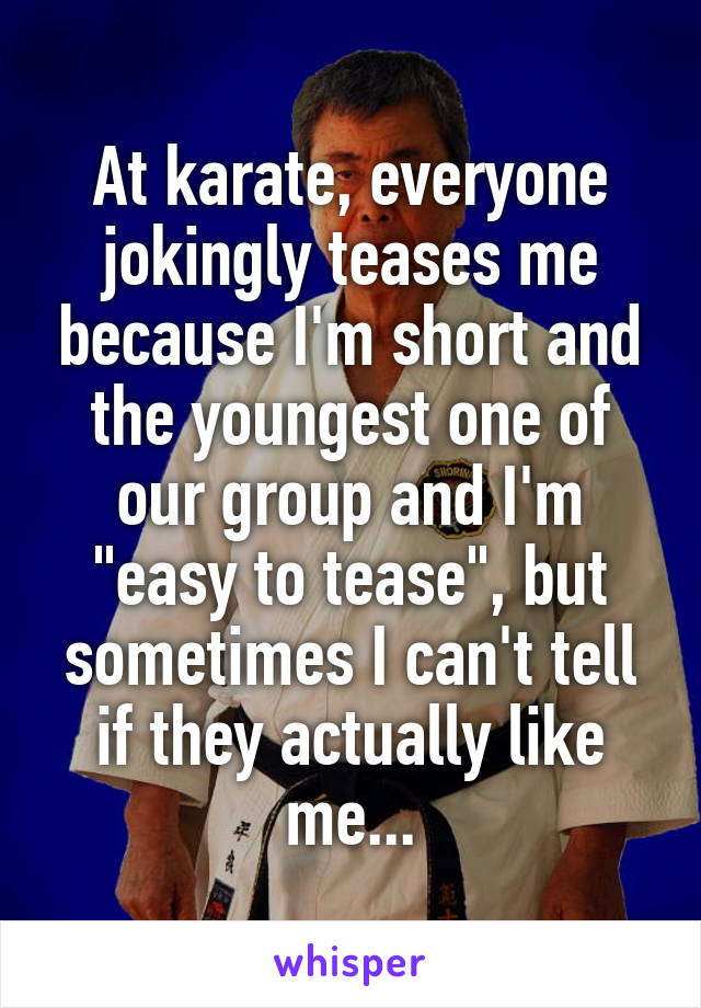 """At karate, everyone jokingly teases me because I'm short and the youngest one of our group and I'm """"easy to tease"""", but sometimes I can't tell if they actually like me..."""