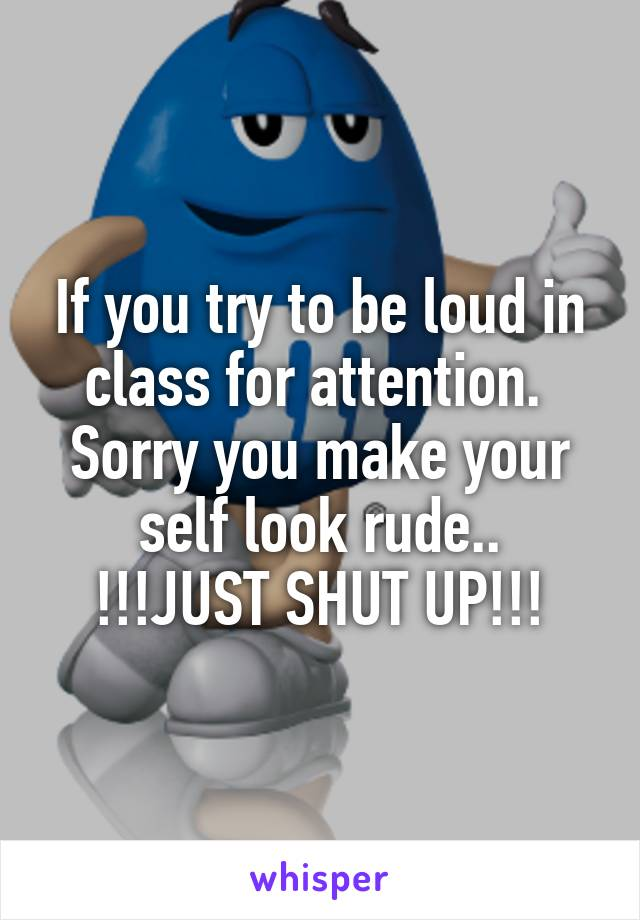 If you try to be loud in class for attention.  Sorry you make your self look rude.. !!!JUST SHUT UP!!!