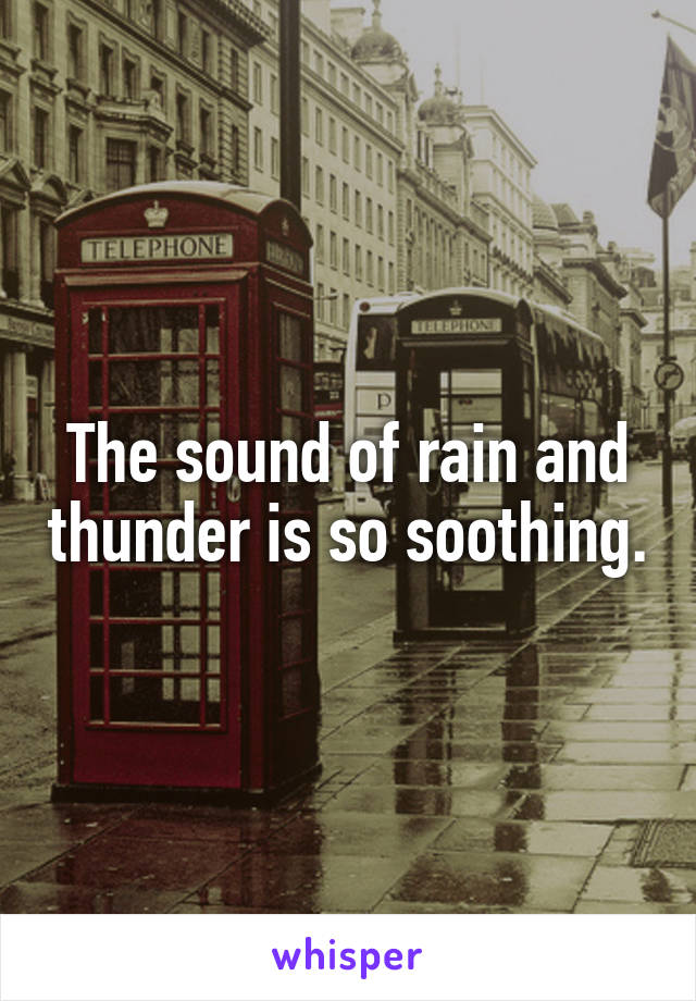 The sound of rain and thunder is so soothing.