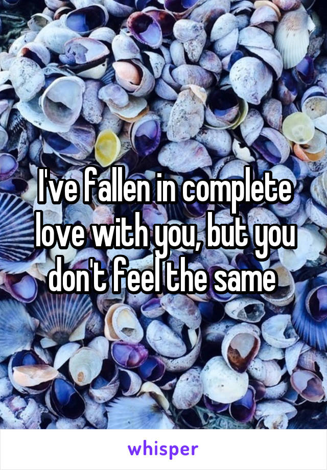 I've fallen in complete love with you, but you don't feel the same