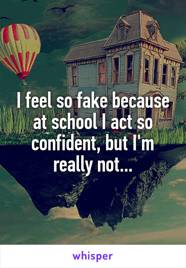I feel so fake because at school I act so confident, but I'm really not...