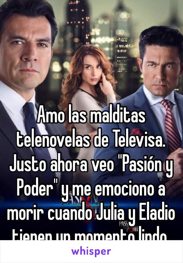 """Amo las malditas telenovelas de Televisa. Justo ahora veo """"Pasión y Poder"""" y me emociono a morir cuando Julia y Eladio tienen un momento lindo."""