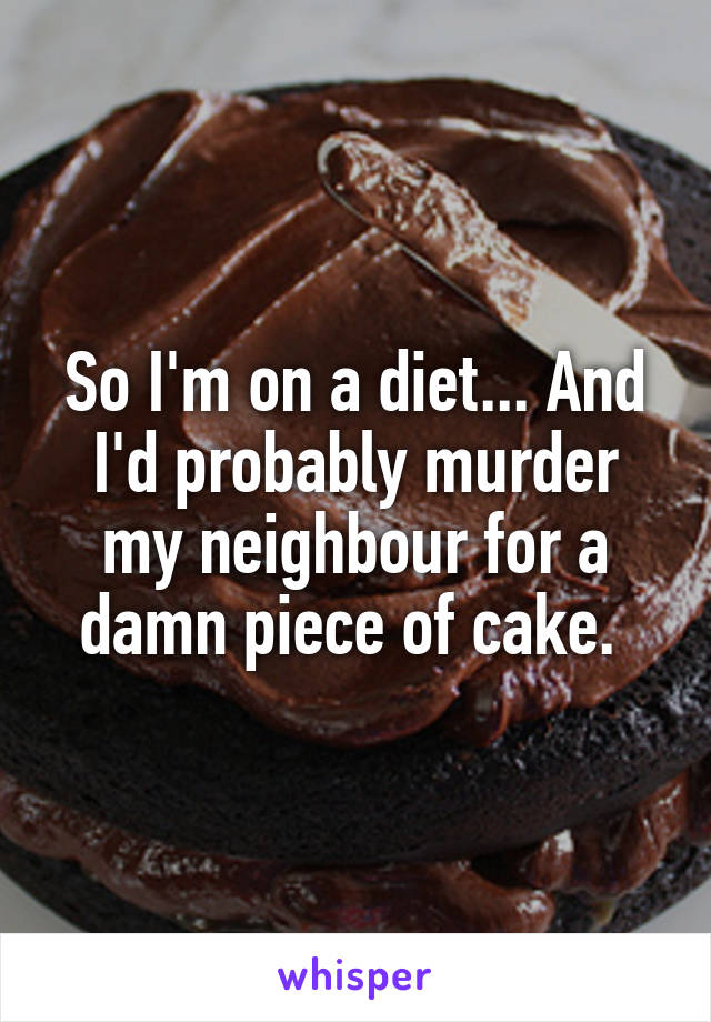 So I'm on a diet... And I'd probably murder my neighbour for a damn piece of cake.