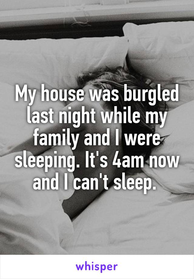 My house was burgled last night while my family and I were sleeping. It's 4am now and I can't sleep.