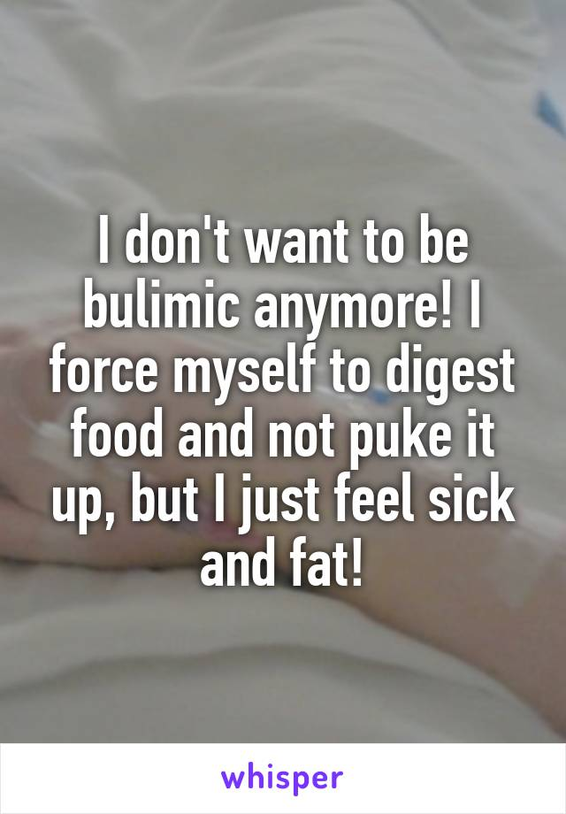 I don't want to be bulimic anymore! I force myself to digest food and not puke it up, but I just feel sick and fat!