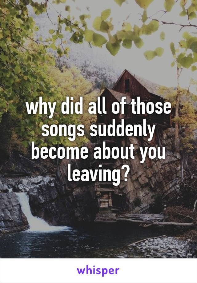 why did all of those songs suddenly become about you leaving?