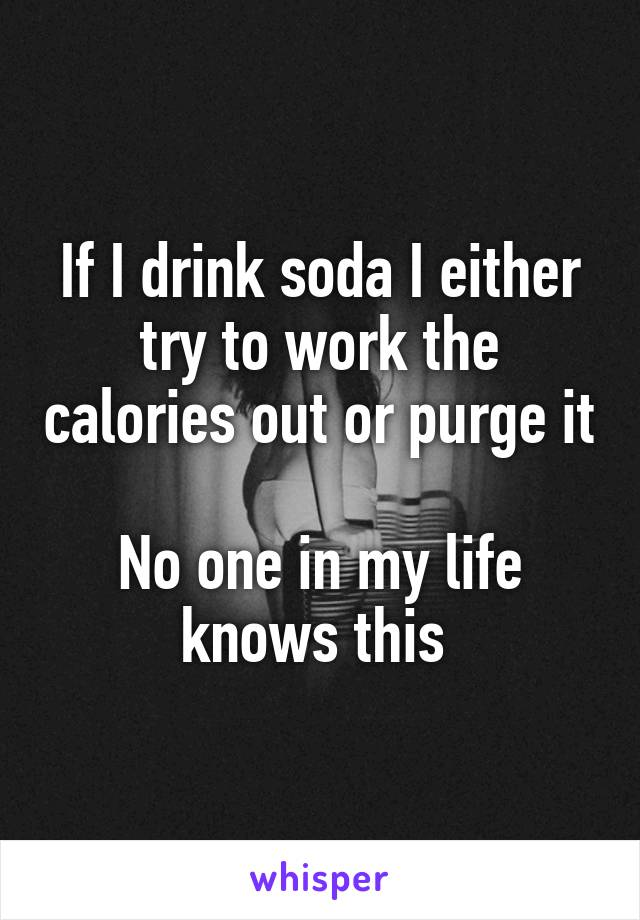If I drink soda I either try to work the calories out or purge it  No one in my life knows this