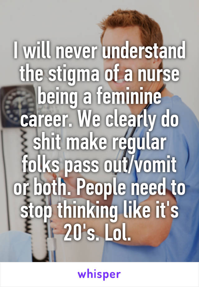 I will never understand the stigma of a nurse being a feminine career. We clearly do shit make regular folks pass out/vomit or both. People need to stop thinking like it's 20's. Lol.