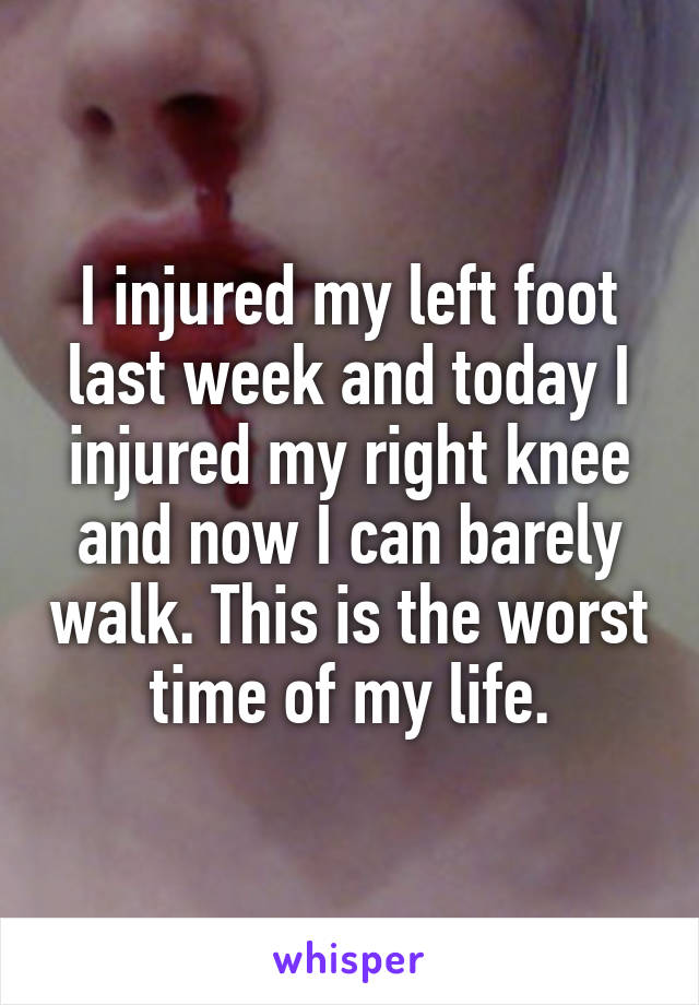 I injured my left foot last week and today I injured my right knee and now I can barely walk. This is the worst time of my life.