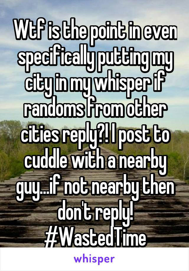 Wtf is the point in even specifically putting my city in my whisper if randoms from other cities reply?! I post to cuddle with a nearby guy...if not nearby then don't reply! #WastedTime