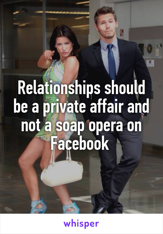 Relationships should be a private affair and not a soap opera on Facebook