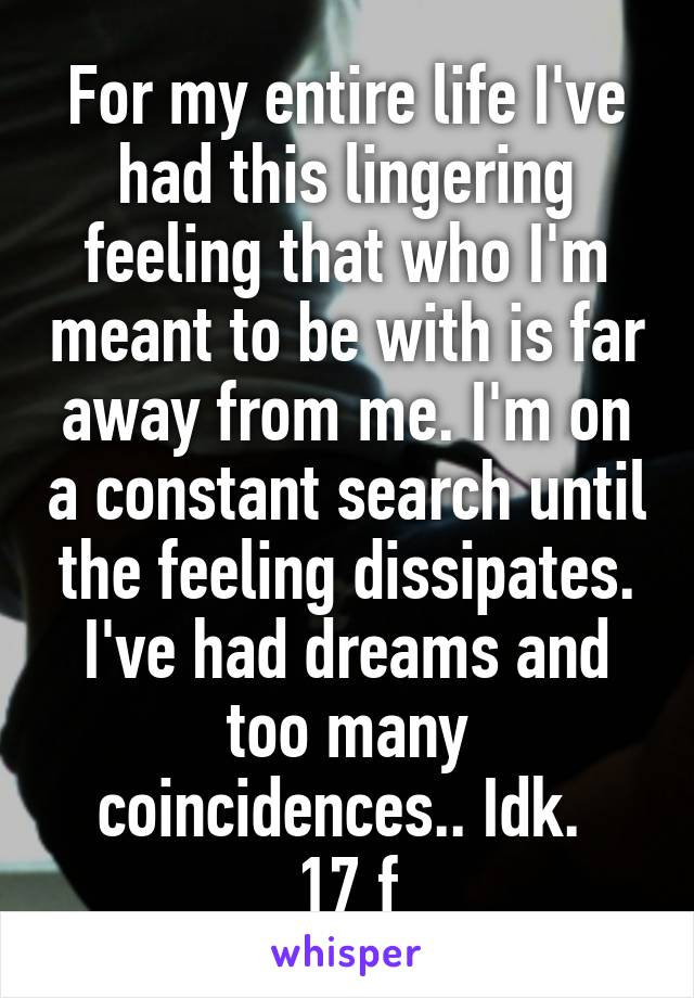 For my entire life I've had this lingering feeling that who I'm meant to be with is far away from me. I'm on a constant search until the feeling dissipates. I've had dreams and too many coincidences.. Idk.  17 f
