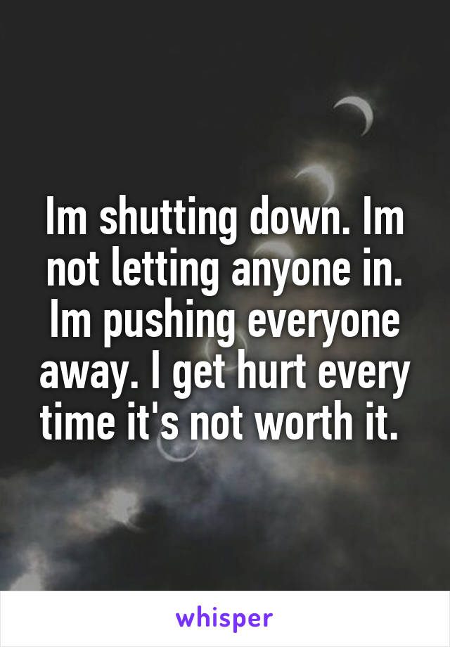 Im shutting down. Im not letting anyone in. Im pushing everyone away. I get hurt every time it's not worth it.