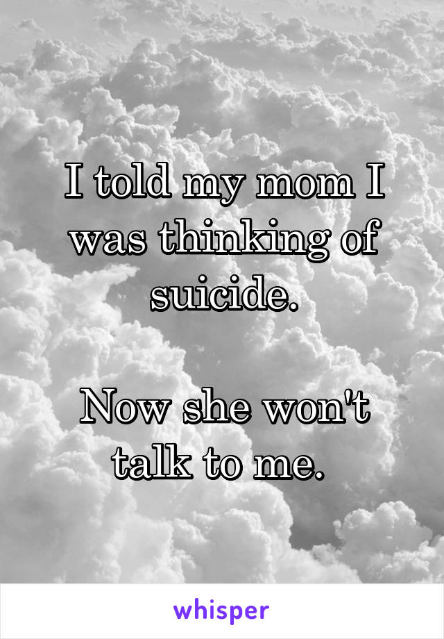 I told my mom I was thinking of suicide.  Now she won't talk to me.