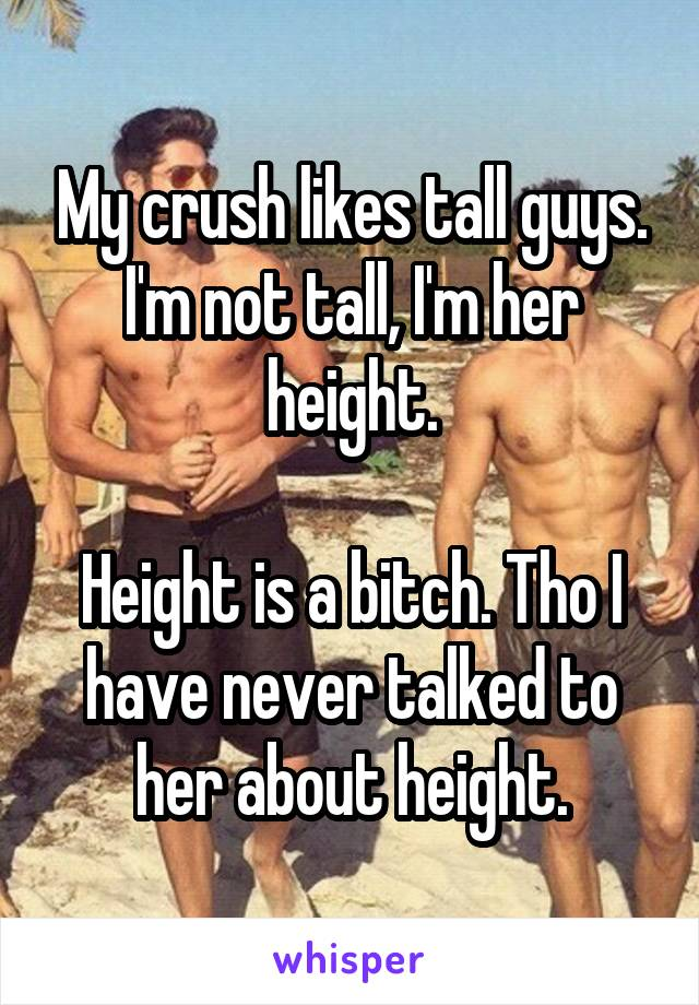 My crush likes tall guys. I'm not tall, I'm her height.  Height is a bitch. Tho I have never talked to her about height.