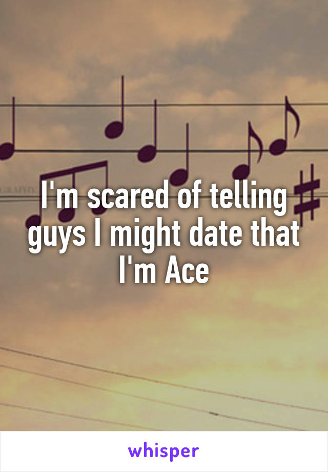 I'm scared of telling guys I might date that I'm Ace